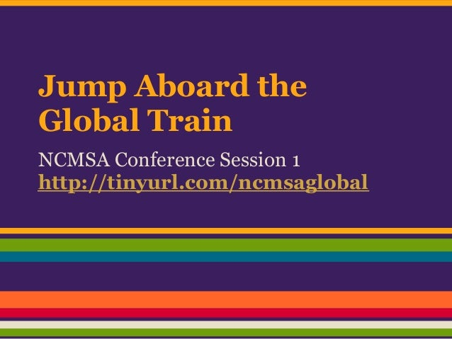 Jump Aboard theGlobal TrainNCMSA Conference Session 1http://tinyurl.com/ncmsaglobal