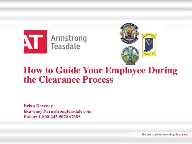 How to Guide Your Employee During the Clearance Process Brian Kaveney bkaveney@armstrongteasdale.com Phone: 1-800-243-5070...