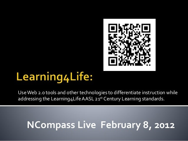 UseWeb 2.0 tools and other technologies to differentiate instruction while addressing the Learning4LifeAASL 21st Century L...