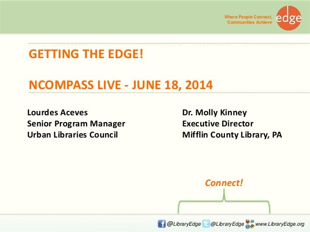 GETTING THE EDGE! NCOMPASS LIVE - JUNE 18, 2014 Where People Connect, Communities Achieve @LibraryEdge @LibraryEdge www.Li...