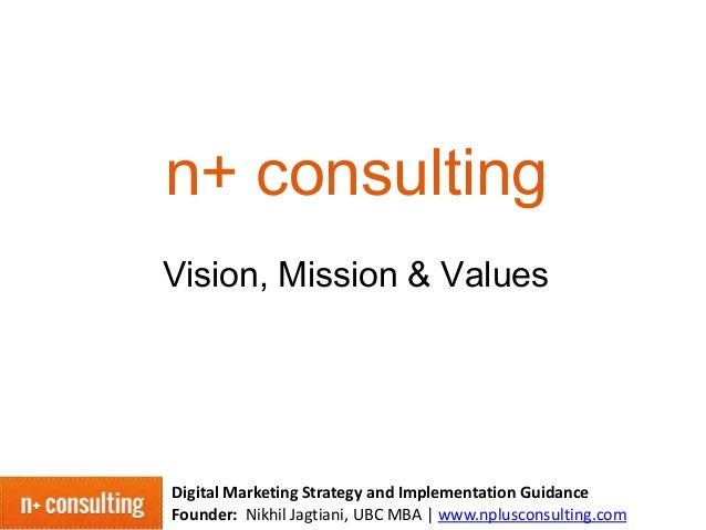 n+ consulting Vision, Mission & Values  Digital Marketing Strategy and Implementation Guidance Founder: Nikhil Jagtiani, U...