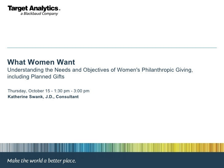 What Women Want Understanding the Needs and Objectives of Women's Philanthropic Giving, including Planned Gifts Thursday, ...