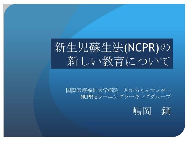 新生児蘇生法(NCPR)の 新しい教育について 国際医療福祉大学病院 あかちゃんセンター    NCPR eラーニングワーキンググループ               嶋岡    鋼