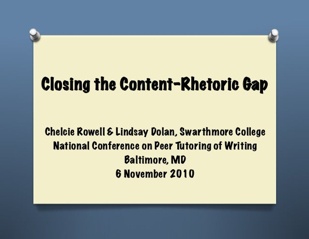 Closing the Content-Rhetoric GapChelcie Rowell & Lindsay Dolan, Swarthmore College  National Conference on Peer Tutoring o...