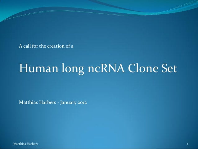 A call for the creation of a   Human long ncRNA Clone Set   Matthias Harbers - January 2012Matthias Harbers               ...