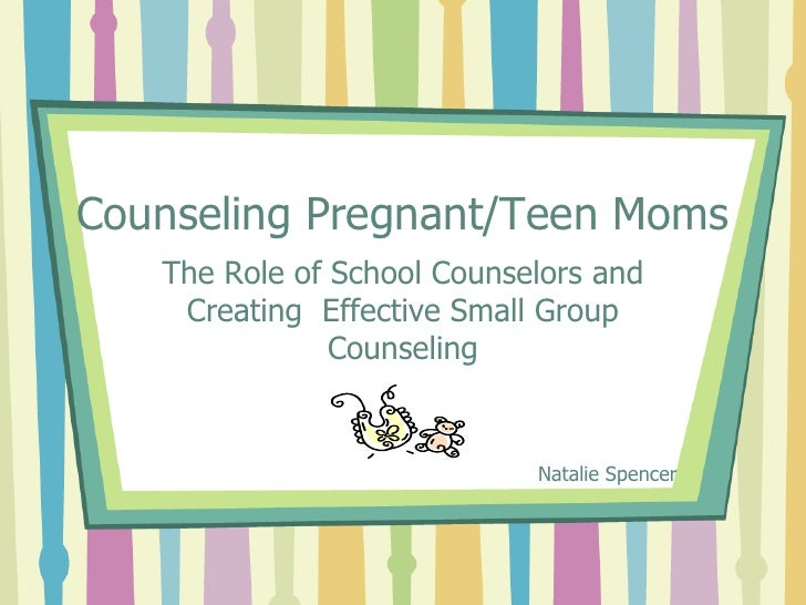 Counseling Pregnant/Teen Moms   The Role of School Counselors and    Creating Effective Small Group               Counseli...