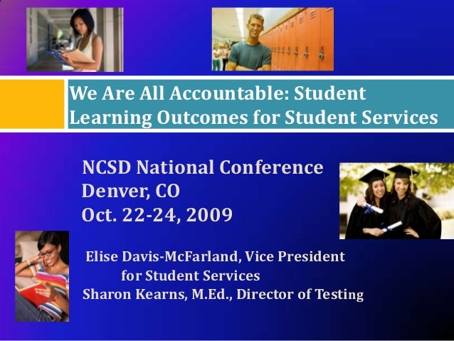 We Are All Accountable: StudentLearning Outcomes for Student Services NCSD National Conference Denver, CO Oct. 22-24, 2009...