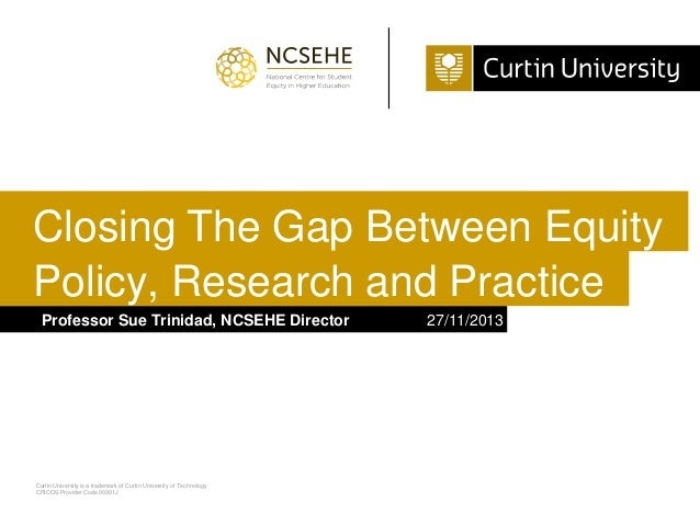 Closing The Gap Between Equity Policy, Research and Practice Professor Sue Trinidad, NCSEHE Director  Curtin University is...