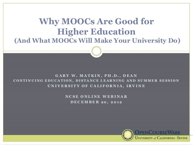 Why MOOCs Are Good for           Higher Education(And What MOOCs Will Make Your University Do)              GARY W. MATKIN...