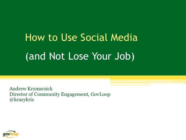 How to Use Social Media      (and Not Lose Your Job)Andrew KrzmarzickDirector of Community Engagement, GovLoop@krazykriz