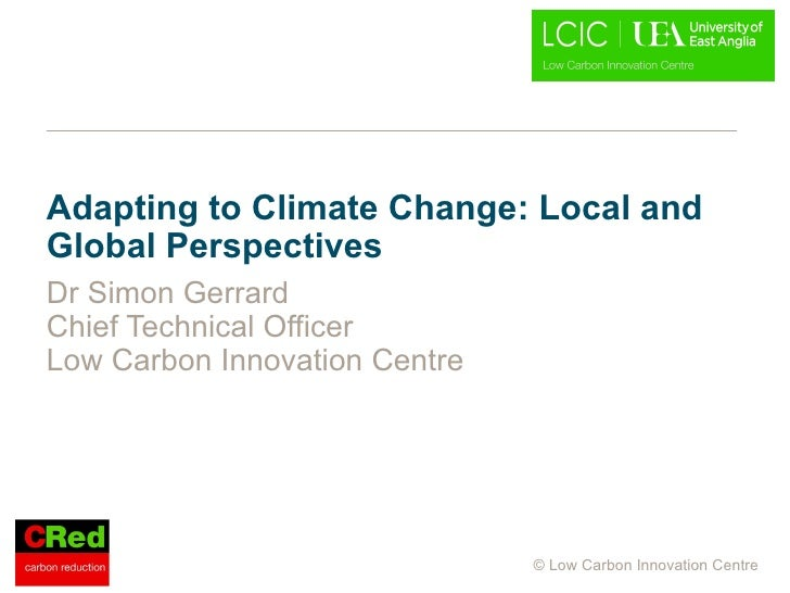 Adapting to Climate Change: Local and Global Perspectives Dr Simon Gerrard Chief Technical Officer Low Carbon Innovation C...