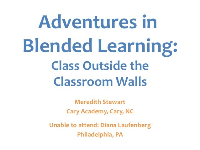 Adventures inBlended Learning:   Class Outside the   Classroom Walls         Meredith Stewart       Cary Academy, Cary, NC...
