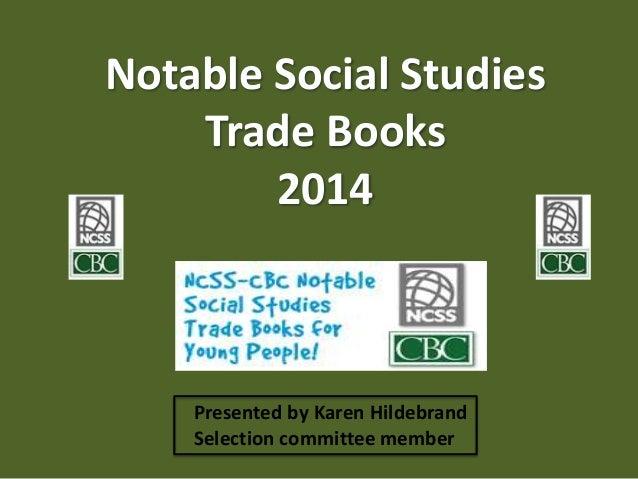 Notable Social Studies Trade Books 2014 Presented by Karen Hildebrand Selection committee member