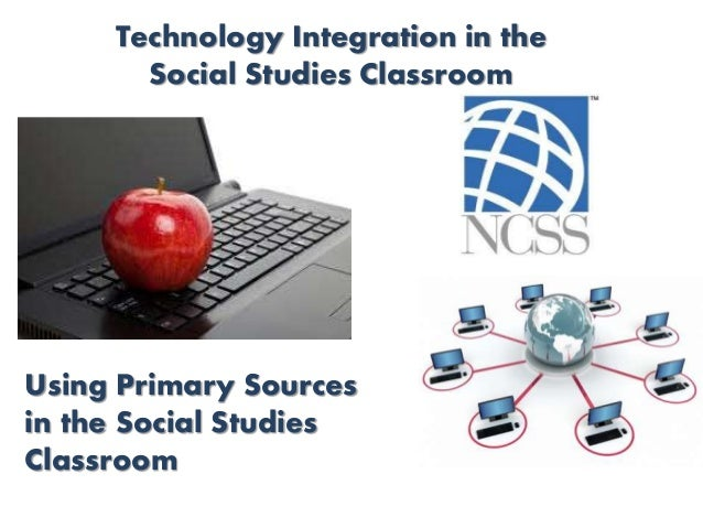 Technology Integration in the Social Studies Classroom Using Primary Sources in the Social Studies Classroom