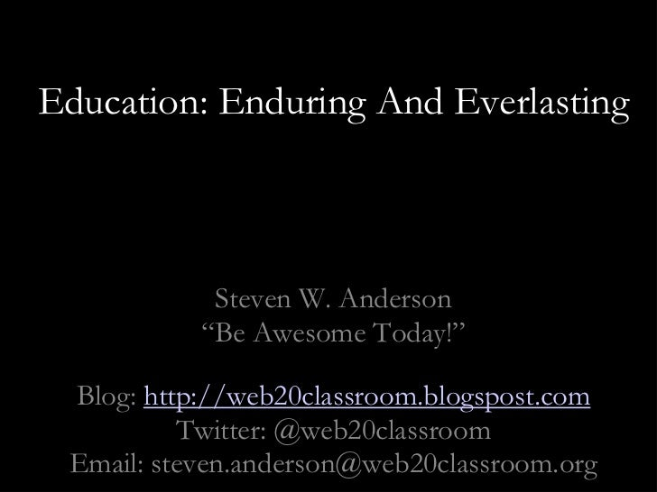 """Education: Enduring And Everlasting <br />Steven W. Anderson<br />""""Be Awesome Today!""""<br />Blog: http://web20classroom.blo..."""