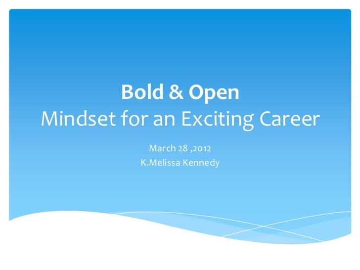 Bold & OpenMindset for an Exciting Career            March 28 ,2012          K.Melissa Kennedy