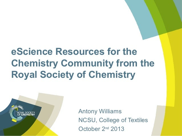 eScience Resources for the Chemistry Community from the Royal Society of Chemistry Antony Williams NCSU, College of Textil...