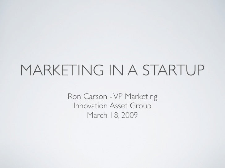 MARKETING IN A STARTUP      Ron Carson - VP Marketing       Innovation Asset Group           March 18, 2009