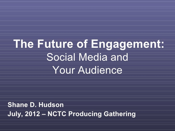 The Future of Engagement:           Social Media and            Your AudienceShane D. HudsonJuly, 2012 – NCTC Producing Ga...