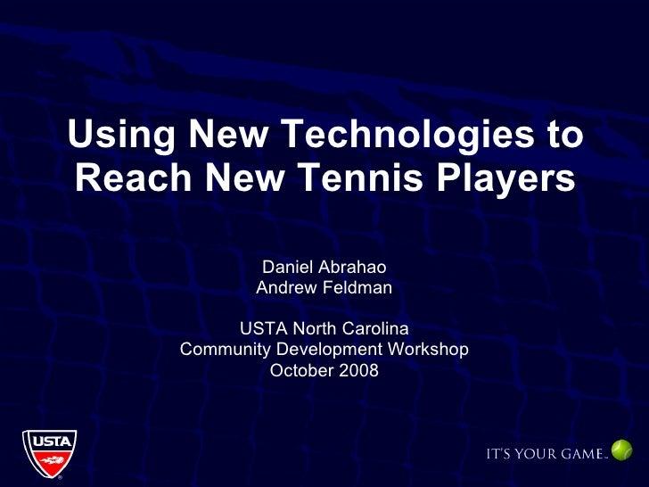 Using New Technologies to Reach New Tennis Players Daniel Abrahao Andrew Feldman USTA North Carolina Community Development...