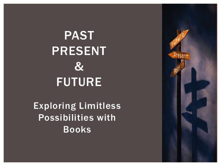 PAST   PRESENT      &    FUTUREExploring Limitless Possibilities with      Books