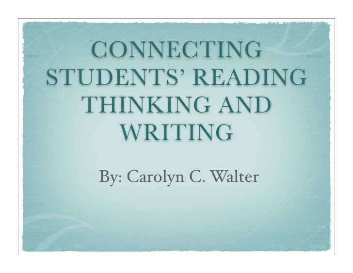 CONNECTING STUDENTS' READING   THINKING AND      WRITING    By: Carolyn C. Walter