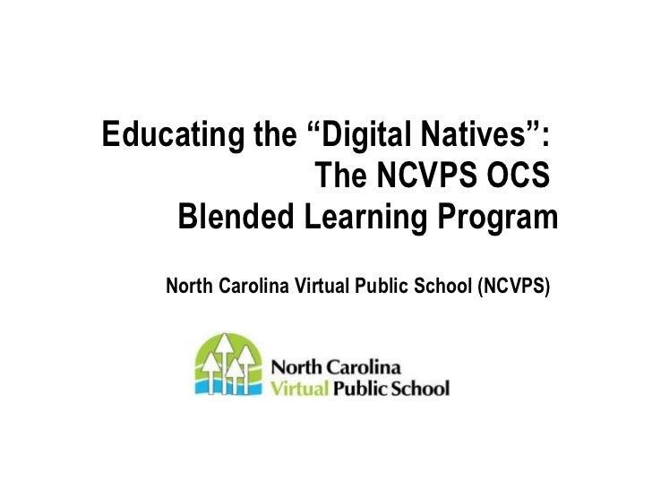 "Educating the ""Digital Native:""  The NCVPS OCS Blended Learning Program march 2011"