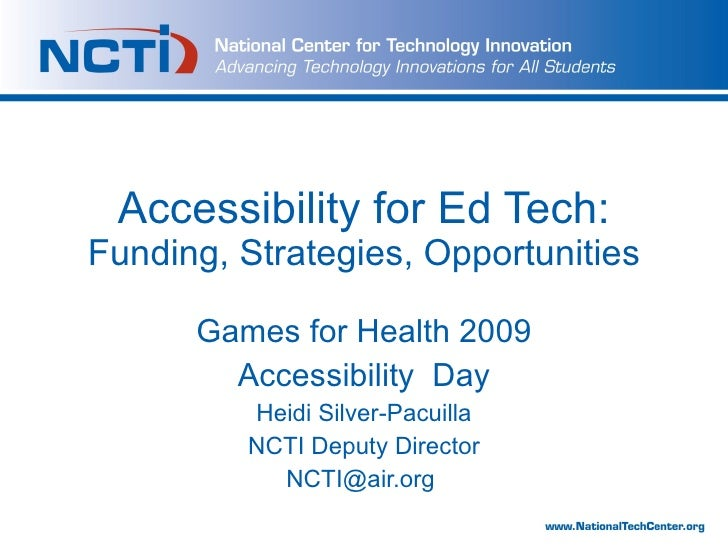 Accessibility for Ed Tech:  Funding, Strategies, Opportunities Games for Health 2009 Accessibility  Day Heidi Silver-Pacui...