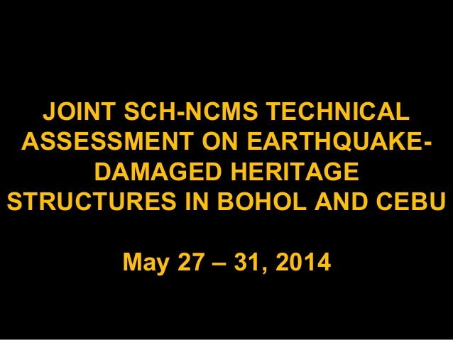 JOINT SCH-NCMS TECHNICAL ASSESSMENT ON EARTHQUAKE- DAMAGED HERITAGE STRUCTURES IN BOHOL AND CEBU May 27 – 31, 2014