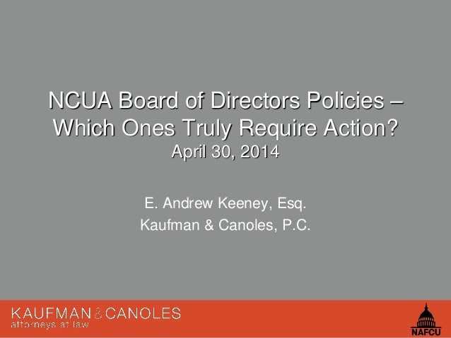1 NCUA Board of Directors Policies – Which Ones Truly Require Action? April 30, 2014 E. Andrew Keeney, Esq. Kaufman & Cano...