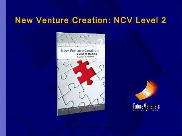 New Venture Creation: Level 2 1 New Venture Creation: NCV Level 2New Venture Creation: NCV Level 2