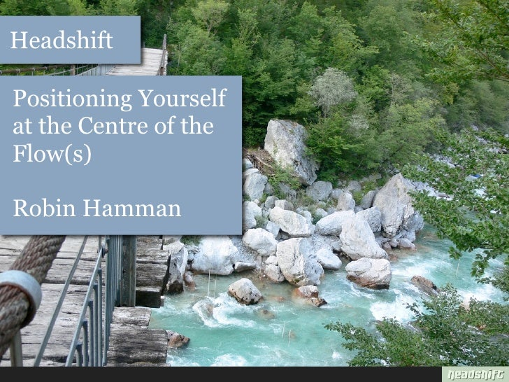 Headshift  Positioning Yourself at the Centre of the Flow(s)  Robin Hamman