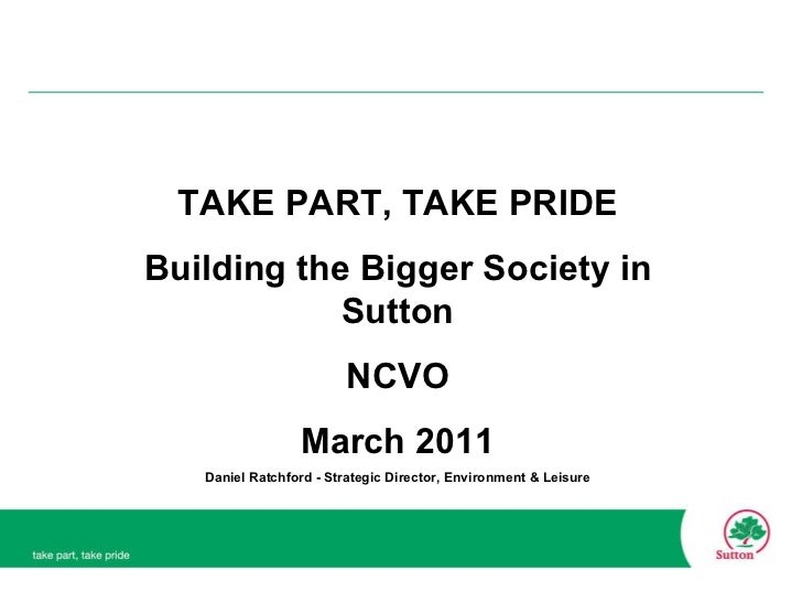 TAKE PART, TAKE PRIDE Building the Bigger Society in Sutton NCVO March 2011 Daniel Ratchford - Strategic Director, Environ...