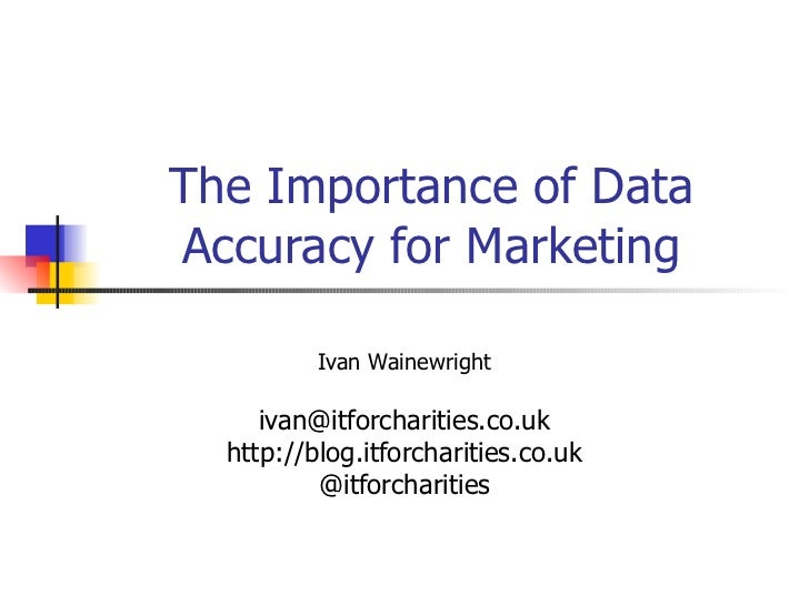 The Importance of Data Accuracy for Marketing Ivan Wainewright [email_address] http://blog.itforcharities.co.uk @itforchar...