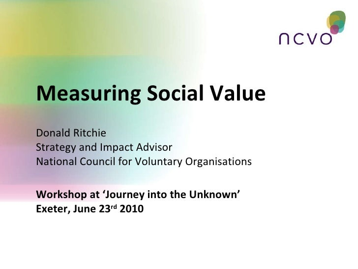 Workshop at 'Journey into the Unknown' Exeter, June 23 rd  2010 Measuring Social Value Donald Ritchie Strategy and Impact ...