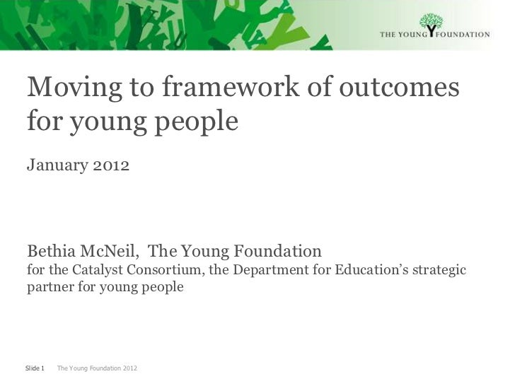 Moving to framework of outcomesfor young peopleJanuary 2012Bethia McNeil, The Young Foundationfor the Catalyst Consortium,...