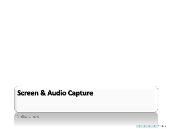 Screen & Audio Capture  Nellie Chew                           Slide 1