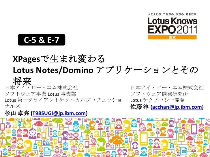C-5 & E-7<br />XPagesで生まれ変わるLotus Notes/Domino アプリケーションとその将来<br />日本アイ・ビー・エム株式会社<br />ソフトウェア事業 Lotus事業部Lotus 第一クライアントテクニカル...