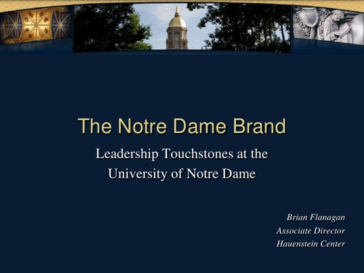 The Notre Dame Brand<br />Leadership Touchstones at the<br />University of Notre Dame<br />Brian Flanagan<br />Associate D...