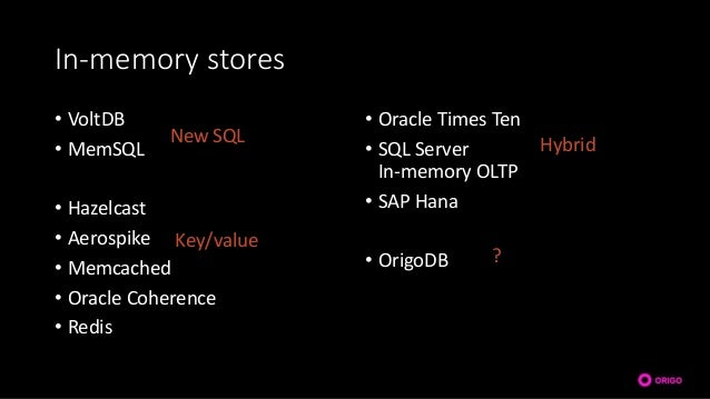 In-memory stores • VoltDB • MemSQL • Hazelcast • Aerospike • Memcached • Oracle Coherence • Redis • Oracle Times Ten • SQL...