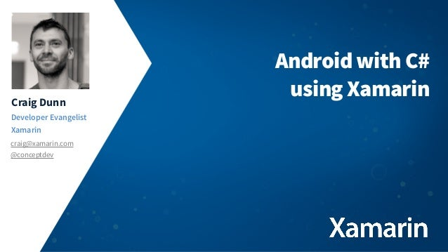 Craig Dunn Developer Evangelist Xamarin craig@xamarin.com @conceptdev  Android with C# using Xamarin