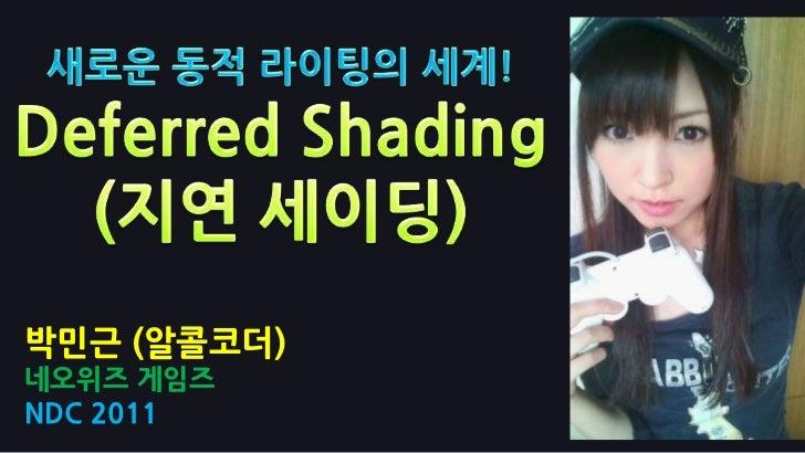 새로운 동적 라이팅의 세계!Deferred Shading (지연 세이딩)<br />박민근 (알콜코더)<br />네오위즈게임즈<br />NDC 2011<br />