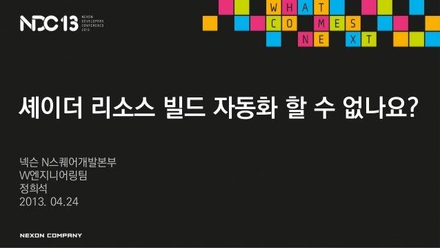셰이더 리소스 빌드 자동화 할 수 없나요?넥슨 N스퀘어개발본부W엔지니어링팀정희석2013. 04.24