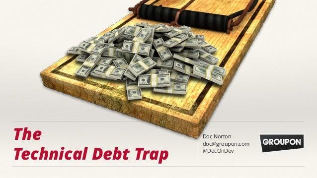 The Technical Debt Trap Doc Norton doc@groupon.com @DocOnDev