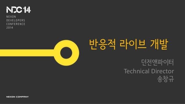 반응적 라이브 개발 던전앤파이터 Technical Director 송창규