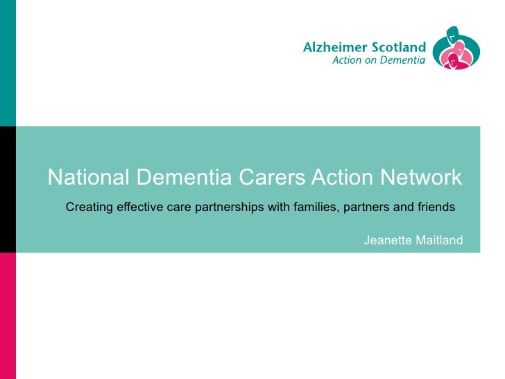 National Dementia Carers Action Network Creating effective care partnerships with families, partners and friends          ...