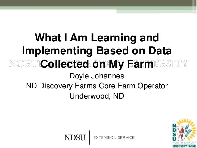 What I Am Learning andImplementing Based on DataCollected on My FarmDoyle JohannesND Discovery Farms Core Farm OperatorUnd...