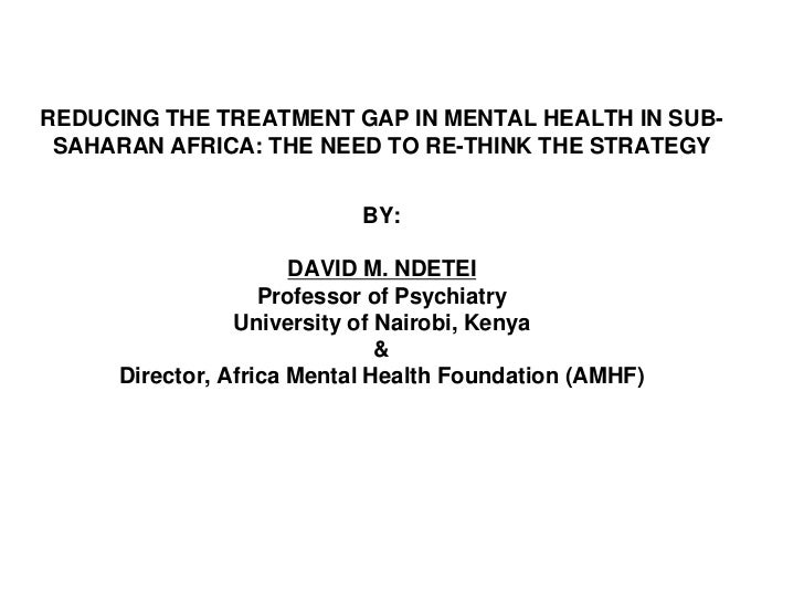 REDUCING THE TREATMENT GAP IN MENTAL HEALTH IN SUB-SAHARAN AFRICA: THE NEED TO RE-THINK THE STRATEGYBY:DAVID M. NDETEI Pro...