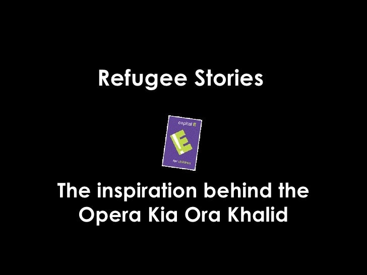 Refugee Stories Brief intro (Pat's words) The inspiration behind the Opera Kia Ora Khalid