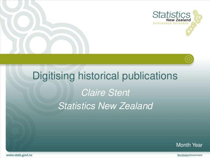 Digitising historical publications           Claire Stent     Statistics New Zealand                                 Month...